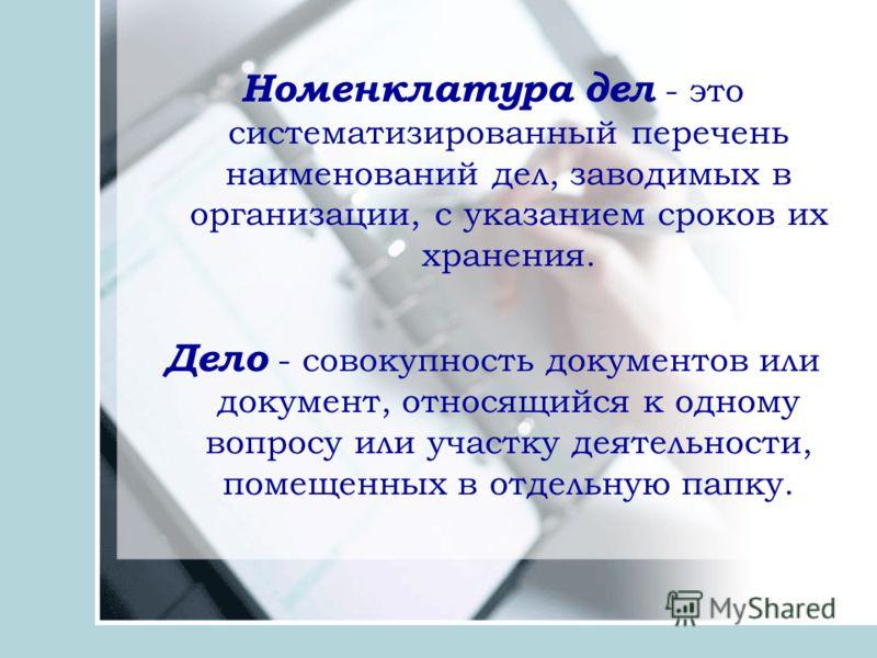 Номенклатура дел - это систематизированный перечень наименований дел, заводимых в организации, с указанием сроков их хранения. Дело - совокупность документов или документ, относящийся к одному вопросу или участку деятельности, помещенных в отдельную