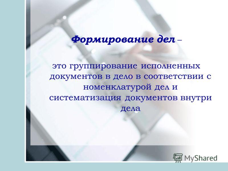 Формирование дел – это группирование исполненных документов в дело в соответствии с номенклатурой дел и систематизация документов внутри дела