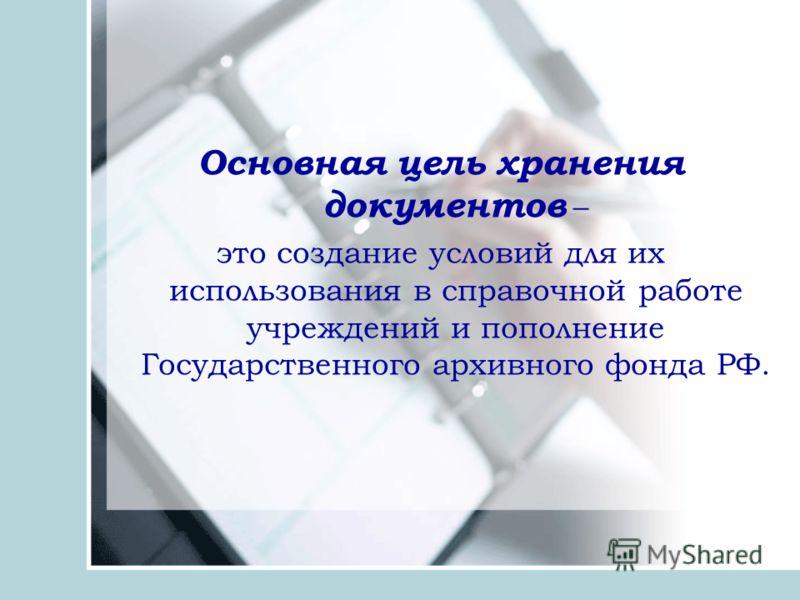 Основная цель хранения документов – это создание условий для их использования в справочной работе учреждений и пополнение Государственного архивного фонда РФ.