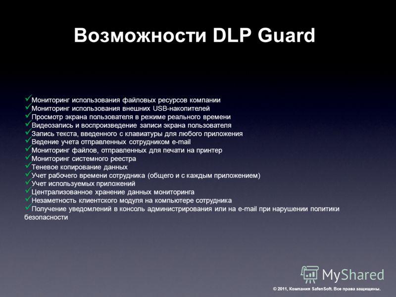 Возможности DLP Guard © 2011, Компания SafenSoft. Все права защищены. Мониторинг использования файловых ресурсов компании Мониторинг использования внешних USB-накопителей Просмотр экрана пользователя в режиме реального времени Видеозапись и воспроизв