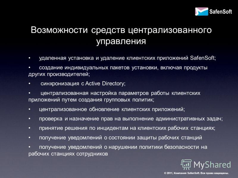 Возможности средств централизованного управления удаленная установка и удаление клиентских приложений SafenSoft; создание индивидуальных пакетов установки, включая продукты других производителей; синхронизация с Active Directory; централизованная нас