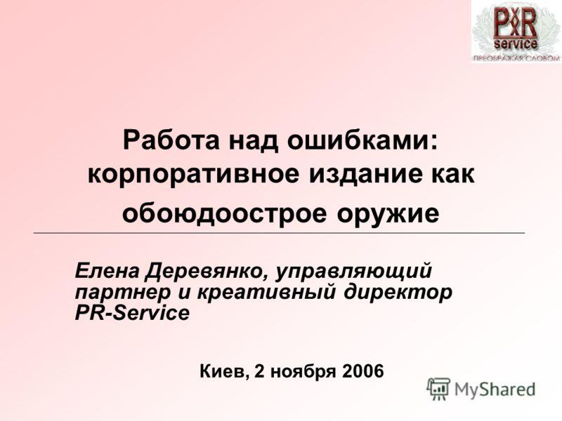 Работа над ошибками: корпоративное издание как обоюдоострое оружие Елена Деревянко, управляющий партнер и креативный директор PR-Service Киев, 2 ноября 2006
