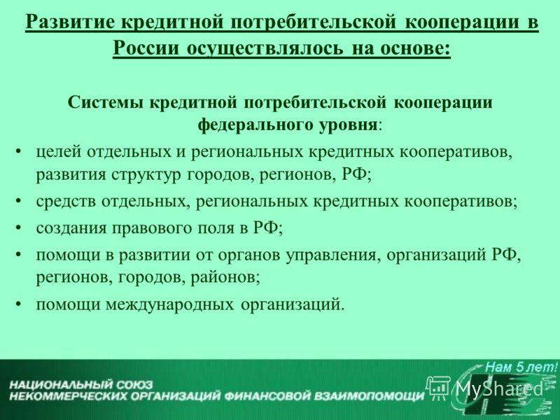 Развитие кредитной потребительской кооперации в России осуществлялось на основе: Системы кредитной потребительской кооперации федерального уровня: целей отдельных и региональных кредитных кооперативов, развития структур городов, регионов, РФ; средств