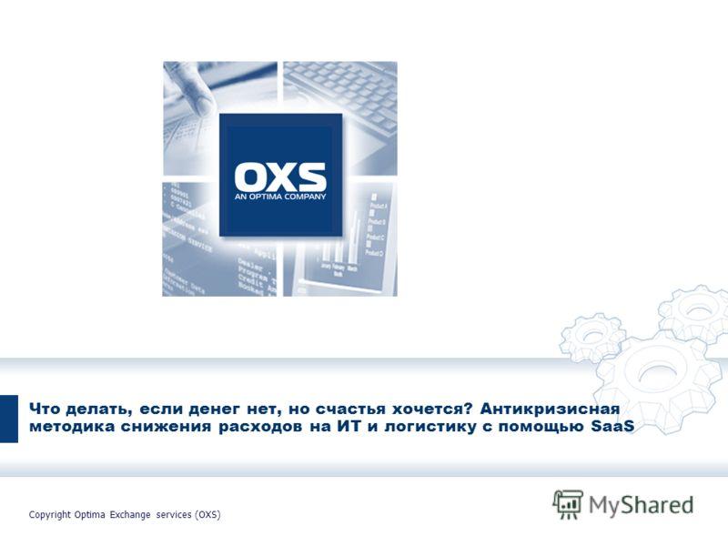 Все права защищены. OXS, 2007 Что делать, если денег нет, но счастья хочется? Антикризисная методика снижения расходов на ИТ и логистику с помощью SaaS Copyright Optima Exchange services (OXS)