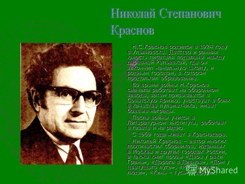 Н.С.Краснов родился в 1924 году в Ульяновске. Детство и ранняя юность писателя поделены между деревней Репьевкой, где он закончил начальную школу, и родным городом, в котором продолжил образование. Во время войны Н.Краснов сначала работает на оборонн