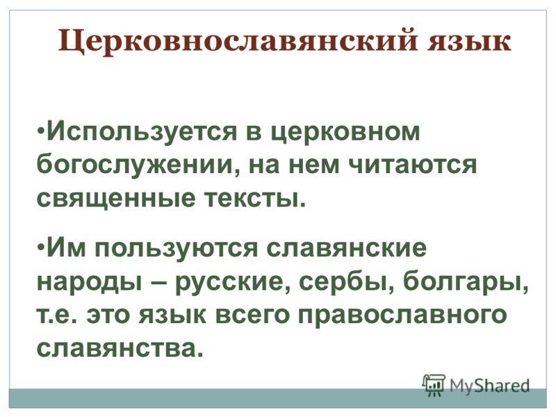 Церковнославянский язык Используется в церковном богослужении, на нем читаются священные тексты. Им пользуются славянские народы – русские, сербы, болгары, т.е. это язык всего православного славянства.