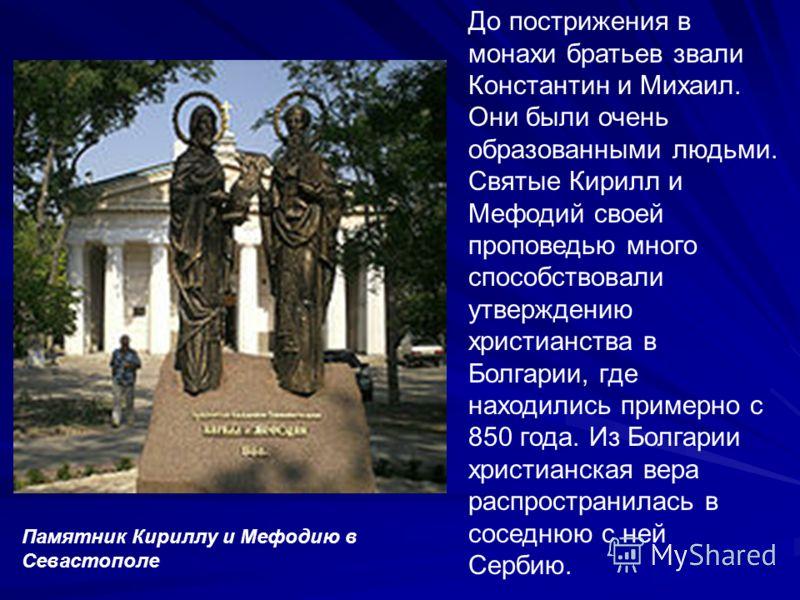 До пострижения в монахи братьев звали Константин и Михаил. Они были очень образованными людьми. Святые Кирилл и Мефодий своей проповедью много способствовали утверждению христианства в Болгарии, где находились примерно с 850 года. Из Болгарии христиа