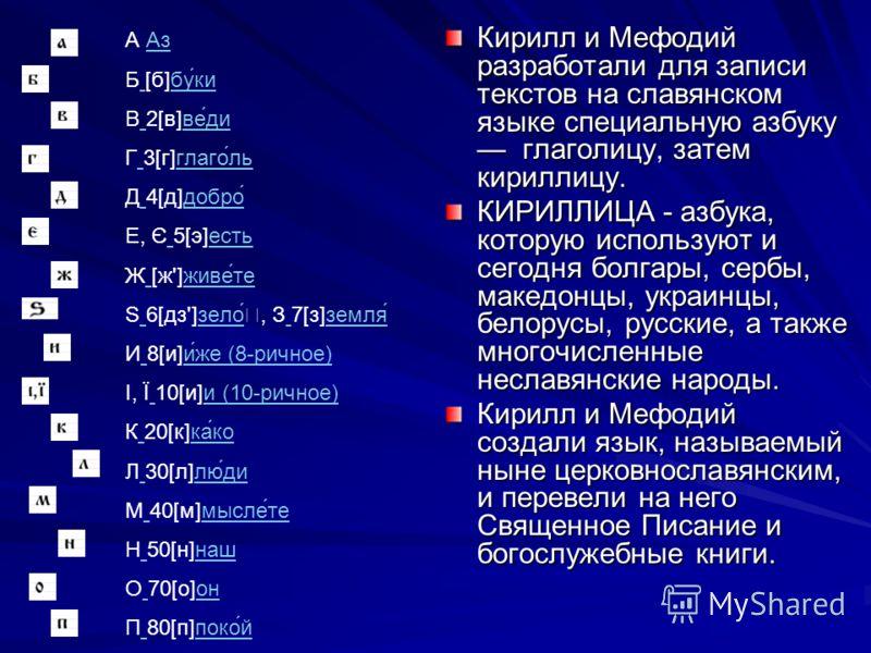 Кирилл и Мефодий разработали для записи текстов на славянском языке специальную азбуку глаголицу, затем кириллицу. КИРИЛЛИЦА - азбука, которую используют и сегодня болгары, сербы, македонцы, украинцы, белорусы, русские, а также многочисленные неславя