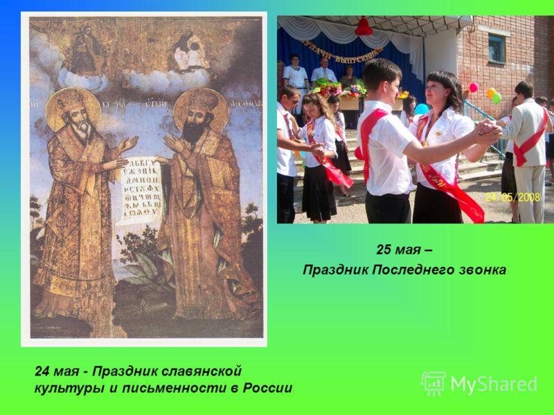 24 мая - Праздник славянской культуры и письменности в России 25 мая – Праздник Последнего звонка