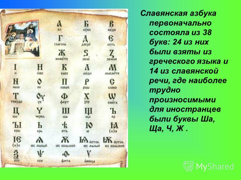 Славянская азбука первоначально состояла из 38 букв: 24 из них были взяты из греческого языка и 14 из славянской речи, где наиболее трудно произносимыми для иностранцев были буквы Ша, Ща, Ч, Ж.