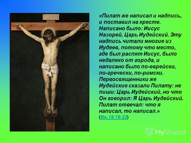 «Пилат же написал и надпись, и поставил на кресте. Написано было: Иисус Назорей, Царь Иудейский. Эту надпись читали многие из Иудеев, потому что место, где был распят Иисус, было недалеко от города, и написано было по-еврейски, по-гречески, по-римски