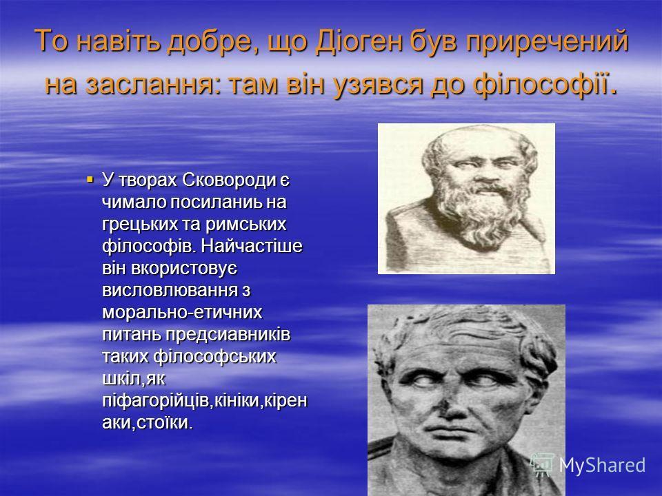 То навіть добре, що Діоген був приречений на заслання: там він узявся до філософії. У творах Сковороди є чимало посиланиь на грецьких та римських філософів. Найчастіше він вкористовує висловлювання з морально-етичних питань предсиавників таких філосо