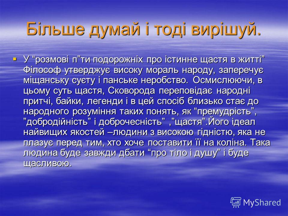 Більше думай і тоді вирішуй. У розмові пти подорожніх про істинне щастя в житті Філософ утверджує високу мораль народу, заперечує міщанську суєту і панське неробство. Осмислюючи, в цьому суть щастя, Сковорода переповідає народні притчі, байки, легенд