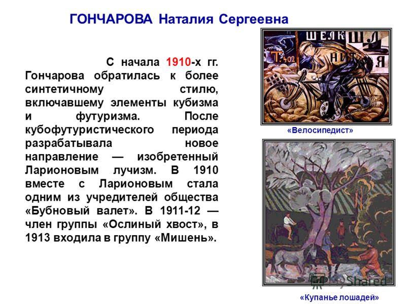 ГОНЧАРОВА Наталия Сергеевна «Велосипедист» «Купанье лошадей» С начала 1910-х гг. Гончарова обратилась к более синтетичному стилю, включавшему элементы кубизма и футуризма. После кубофутуристического периода разрабатывала новое направление изобретенны