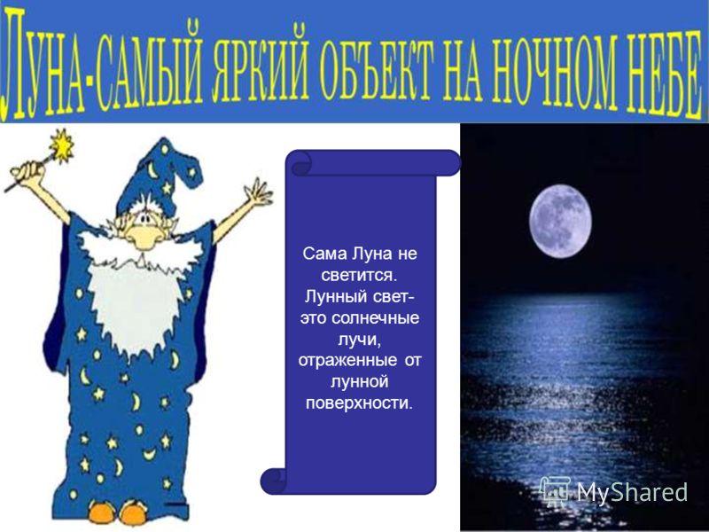 Сама Луна не светится. Лунный свет- это солнечные лучи, отраженные от лунной поверхности.