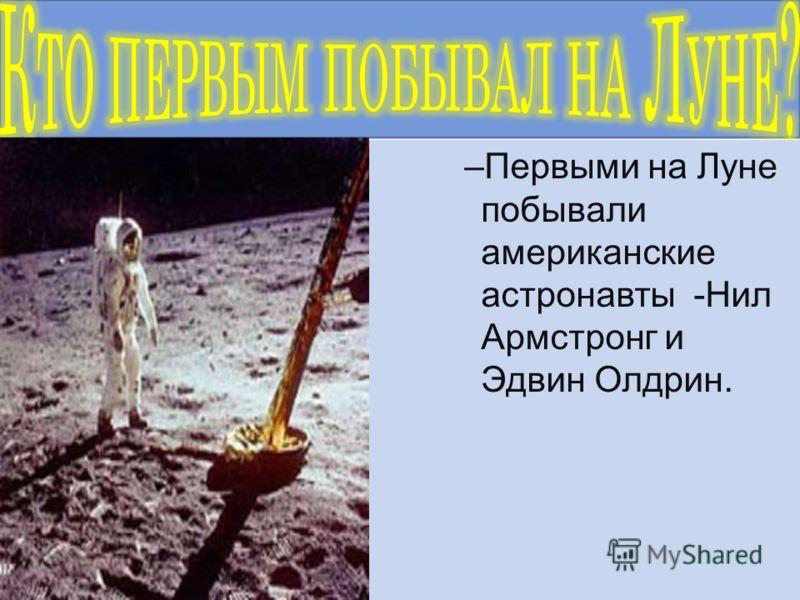 –Первыми на Луне побывали американские астронавты -Нил Армстронг и Эдвин Олдрин.