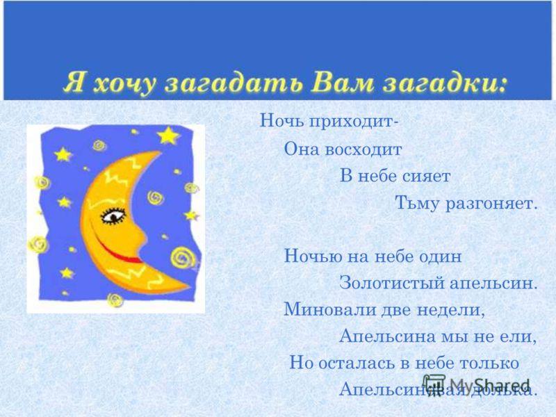 Ночь приходит- Она восходит В небе сияет Тьму разгоняет. Ночью на небе один Золотистый апельсин. Миновали две недели, Апельсина мы не ели, Но осталась в небе только Апельсиновая долька.