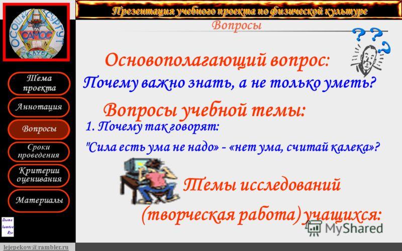 Вопросы Сроки проведения Критерии оценивания Материалы Аннотация Тема проекта lejepekow@rambler.ru Вопросы Тема проекта Основополагающий вопрос: 1. Почему так говорят: