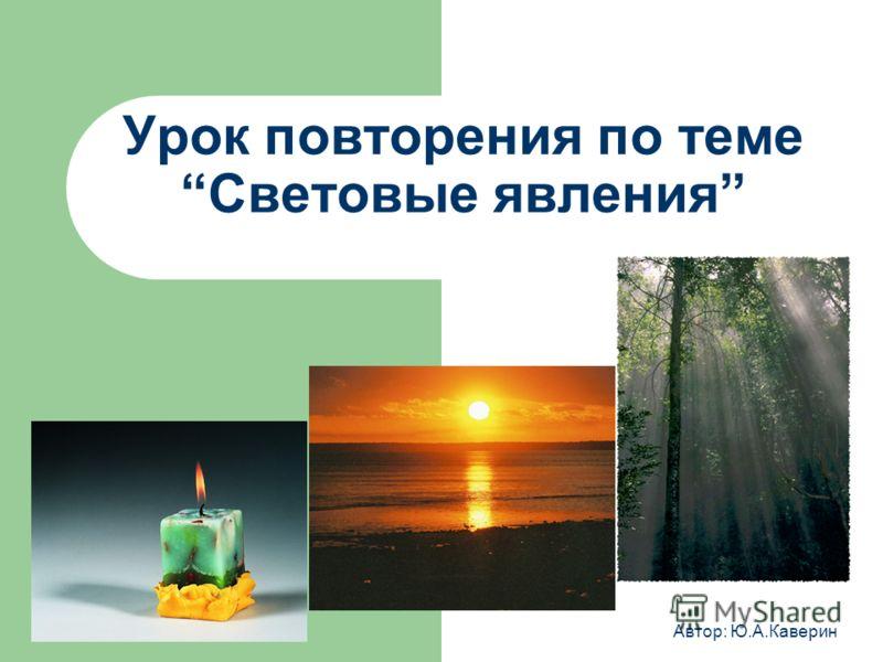 Урок повторения по теме Световые явления Автор: Ю.А.Каверин