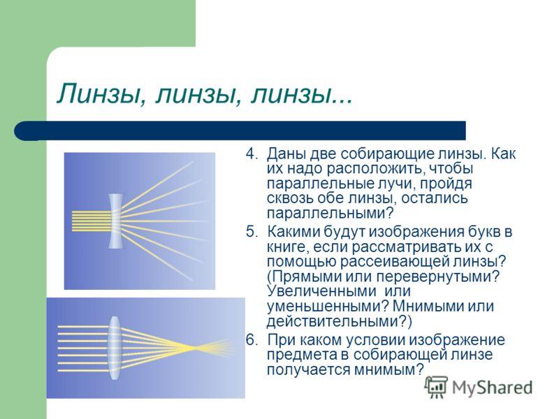 Линзы, линзы, линзы... 4. Даны две собирающие линзы. Как их надо расположить, чтобы параллельные лучи, пройдя сквозь обе линзы, остались параллельными? 5. Какими будут изображения букв в книге, если рассматривать их с помощью рассеивающей линзы? (Пря