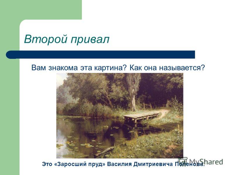 Второй привал Вам знакома эта картина? Как она называется? Это «Заросший пруд» Василия Дмитриевича Поленова.