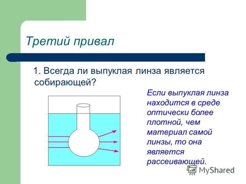 Третий привал 1. Всегда ли выпуклая линза является собирающей? Если выпуклая линза находится в среде оптически более плотной, чем материал самой линзы, то она является рассеивающей.