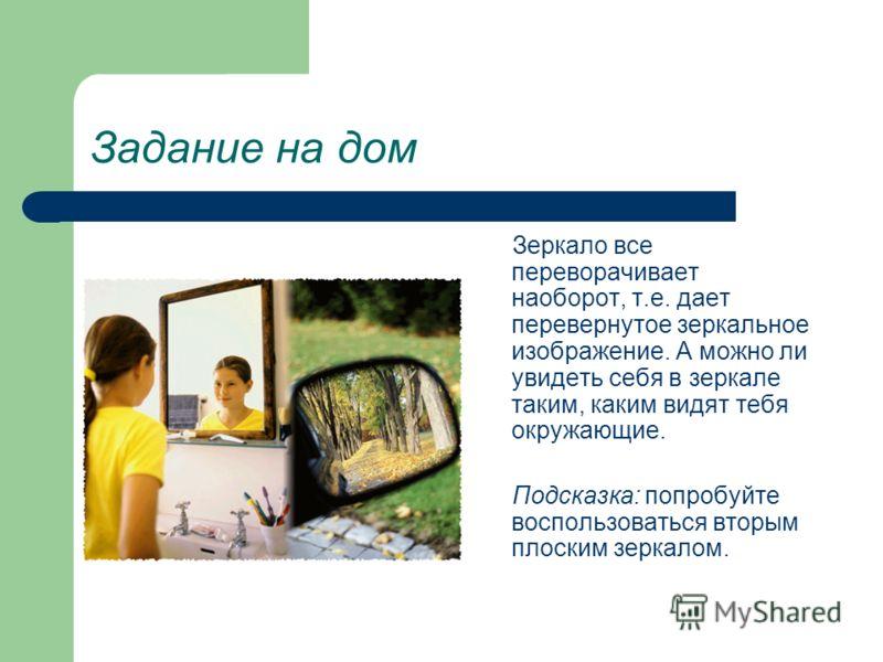 Задание на дом Зеркало все переворачивает наоборот, т.е. дает перевернутое зеркальное изображение. А можно ли увидеть себя в зеркале таким, каким видят тебя окружающие. Подсказка: попробуйте воспользоваться вторым плоским зеркалом.
