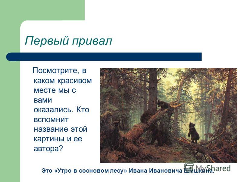 Первый привал Посмотрите, в каком красивом месте мы с вами оказались. Кто вспомнит название этой картины и ее автора? Это «Утро в сосновом лесу» Ивана Ивановича Шишкина.