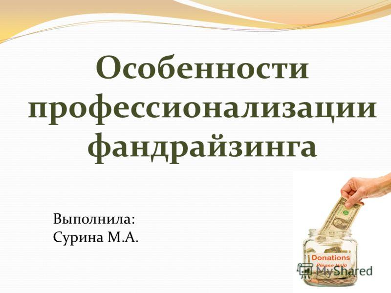 Особенности профессионализации фандрайзинга Выполнила: Сурина М.А.