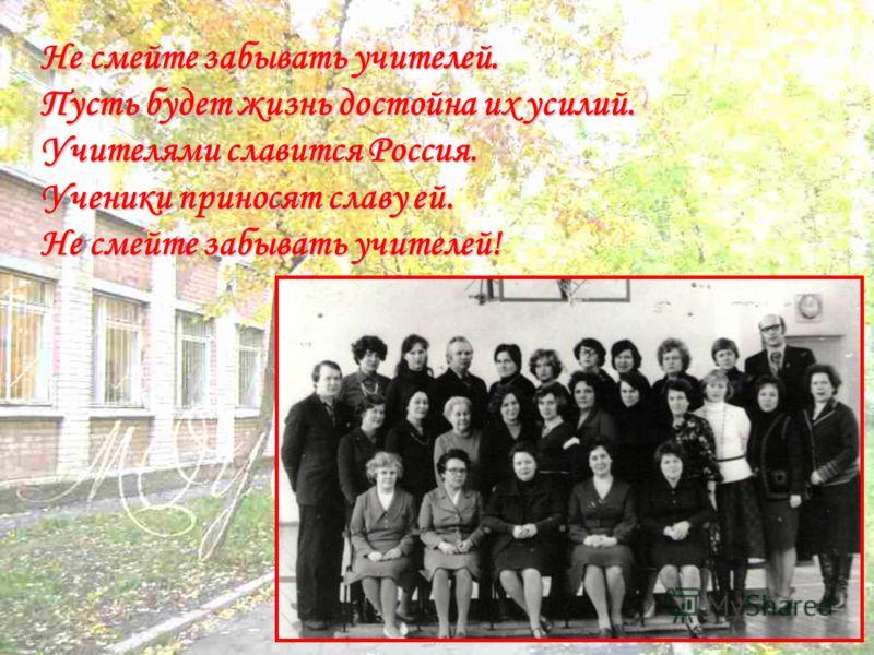 Не смейте забывать учителей. Пусть будет жизнь достойна их усилий. Учителями славится Россия. Ученики приносят славу ей. Не смейте забывать учителей!