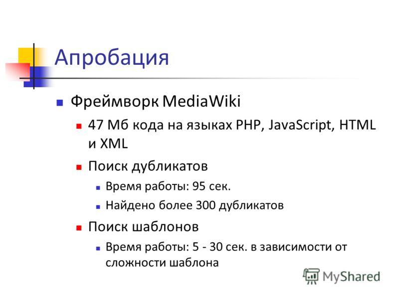 Апробация Фреймворк MediaWiki 47 Мб кода на языках PHP, JavaScript, HTML и XML Поиск дубликатов Время работы: 95 сек. Найдено более 300 дубликатов Поиск шаблонов Время работы: 5 - 30 сек. в зависимости от сложности шаблона