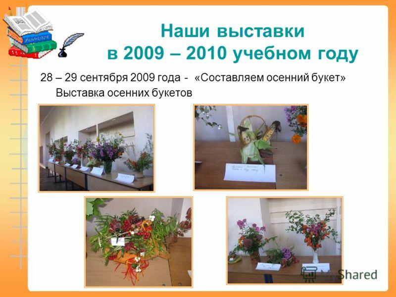 Наши выставки в 2009 – 2010 учебном году 28 – 29 сентября 2009 года - «Составляем осенний букет» Выставка осенних букетов