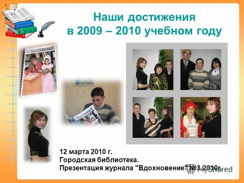12 марта 2010 г. Городская библиотека. Презентация журнала Вдохновение 3.2010г. Наши достижения в 2009 – 2010 учебном году
