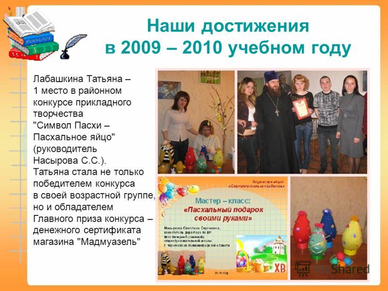 Наши достижения в 2009 – 2010 учебном году Лабашкина Татьяна – 1 место в районном конкурсе прикладного творчества