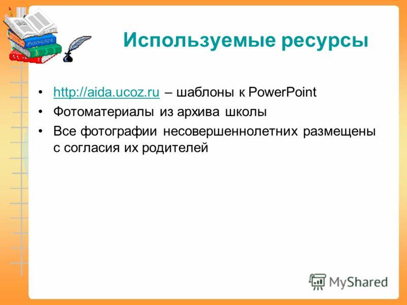 Используемые ресурсы http://aida.ucoz.ru – шаблоны к PowerPointhttp://aida.ucoz.ru Фотоматериалы из архива школы Все фотографии несовершеннолетних размещены с согласия их родителей