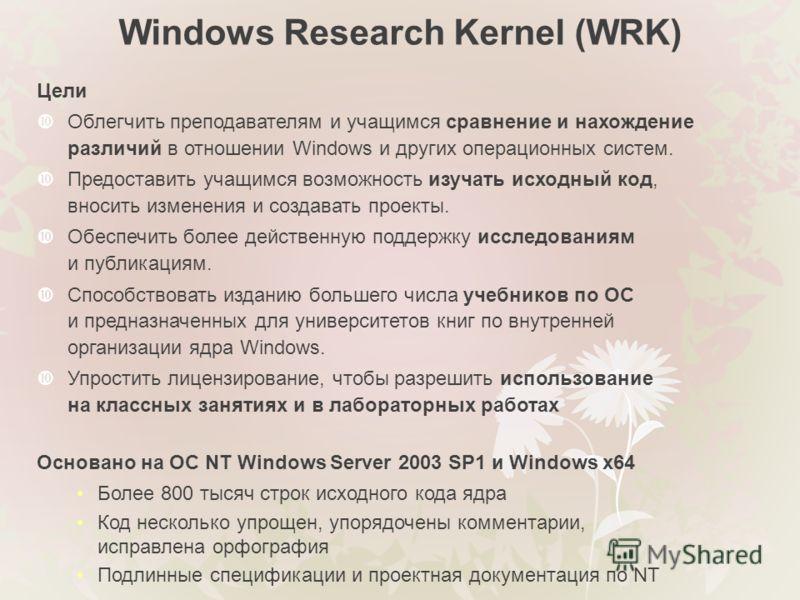 Windows Research Kernel (WRK) Цели Облегчить преподавателям и учащимся сравнение и нахождение различий в отношении Windows и других операционных систем. Предоставить учащимся возможность изучать исходный код, вносить изменения и создавать проекты. Об