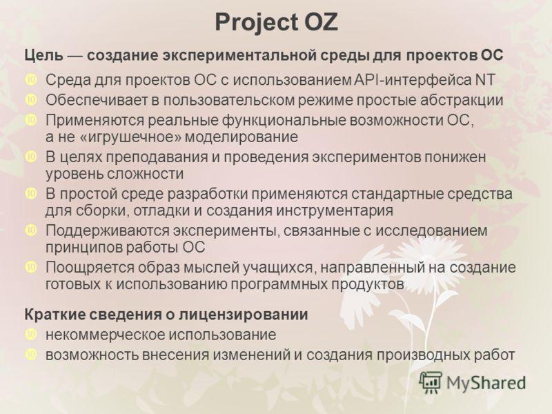 Project OZ Цель создание экспериментальной среды для проектов ОС Среда для проектов ОС с использованием API-интерфейса NT Обеспечивает в пользовательском режиме простые абстракции Применяются реальные функциональные возможности ОС, а не «игрушечное»