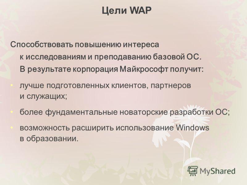 Цели WAP Способствовать повышению интереса к исследованиям и преподаванию базовой ОС. В результате корпорация Майкрософт получит: лучше подготовленных клиентов, партнеров и служащих; более фундаментальные новаторские разработки ОС; возможность расшир