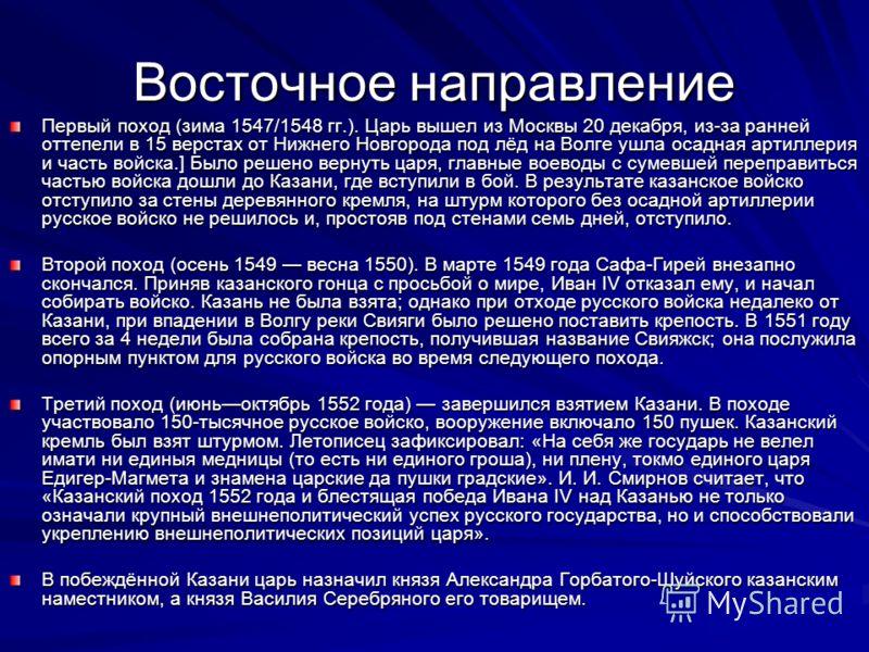 Восточное направление Первый поход (зима 1547/1548 гг.). Царь вышел из Москвы 20 декабря, из-за ранней оттепели в 15 верстах от Нижнего Новгорода под лёд на Волге ушла осадная артиллерия и часть войска.] Было решено вернуть царя, главные воеводы с су