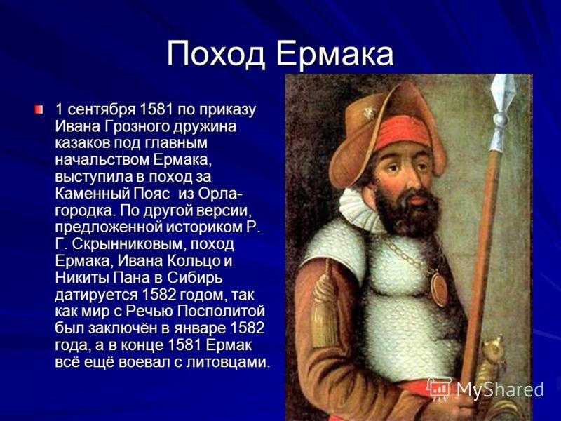 Поход Ермака 1 сентября 1581 по приказу Ивана Грозного дружина казаков под главным начальством Ермака, выступила в поход за Каменный Пояс из Орла- городка. По другой версии, предложенной историком Р. Г. Скрынниковым, поход Ермака, Ивана Кольцо и Ники
