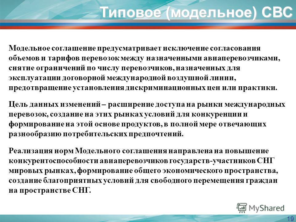 19 Типовое (модельное) СВС Модельное соглашение предусматривает исключение согласования объемов и тарифов перевозок между назначенными авиаперевозчиками, снятие ограничений по числу перевозчиков, назначенных для эксплуатации договорной международной