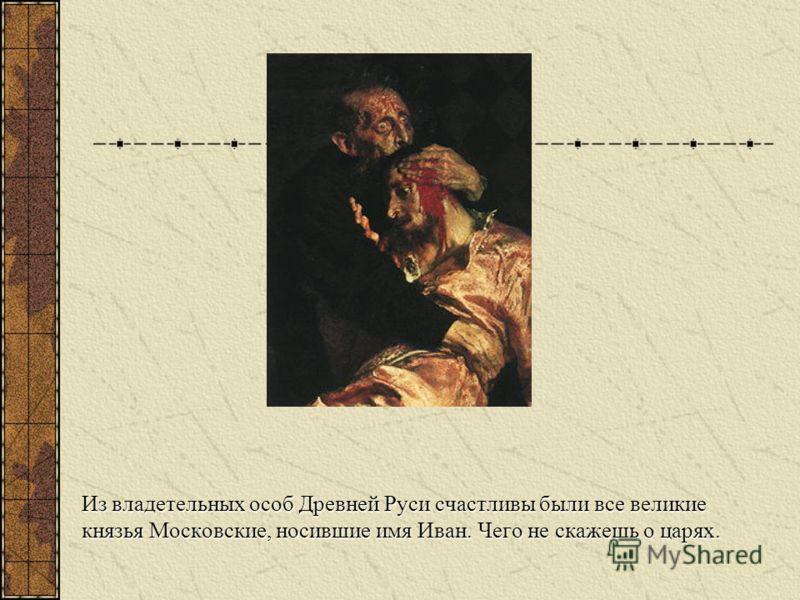 Из владетельных особ Древней Руси счастливы были все великие князья Московские, носившие имя Иван. Чего не скажешь о царях.
