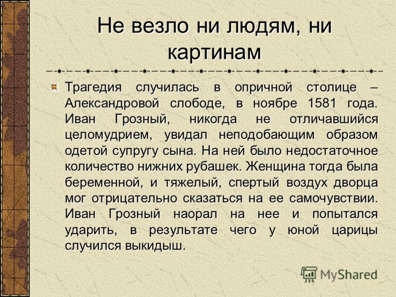 Не везло ни людям, ни картинам Трагедия случилась в опричной столице – Александровой слободе, в ноябре 1581 года. Иван Грозный, никогда не отличавшийся целомудрием, увидал неподобающим образом одетой супругу сына. На ней было недостаточное количество