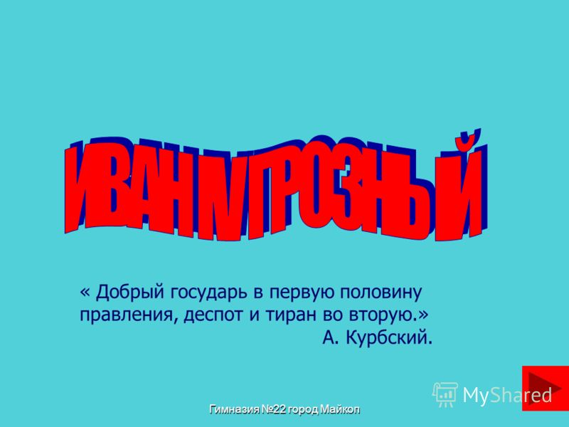 Гимназия 22 город Майкоп « Добрый государь в первую половину правления, деспот и тиран во вторую.» А. Курбский.