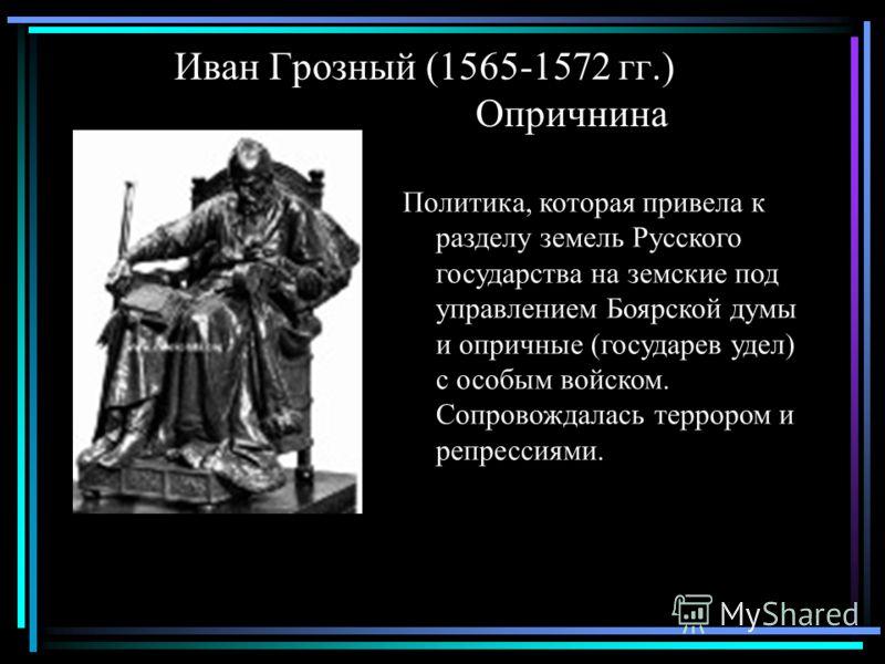 Иван Грозный (1565-1572 гг.) Опричнина Политика, которая привела к разделу земель Русского государства на земские под управлением Боярской думы и опричные (государев удел) с особым войском. Сопровождалась террором и репрессиями.