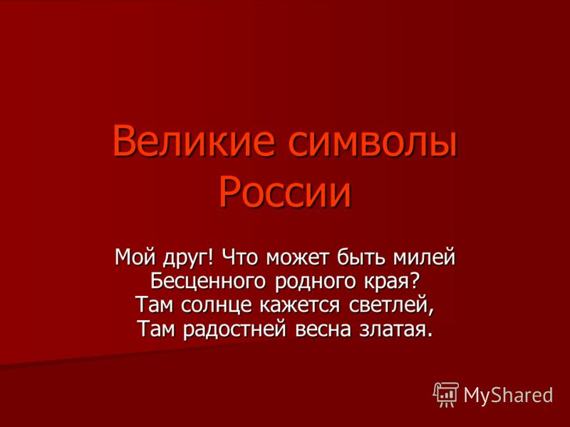 Великие символы России Мой друг! Что может быть милей Бесценного родного края? Там солнце кажется светлей, Там радостней весна златая.