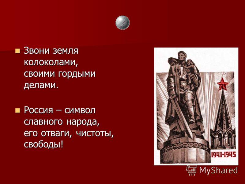 Звони земля колоколами, своими гордыми делами. Звони земля колоколами, своими гордыми делами. Россия – символ славного народа, его отваги, чистоты, свободы! Россия – символ славного народа, его отваги, чистоты, свободы!