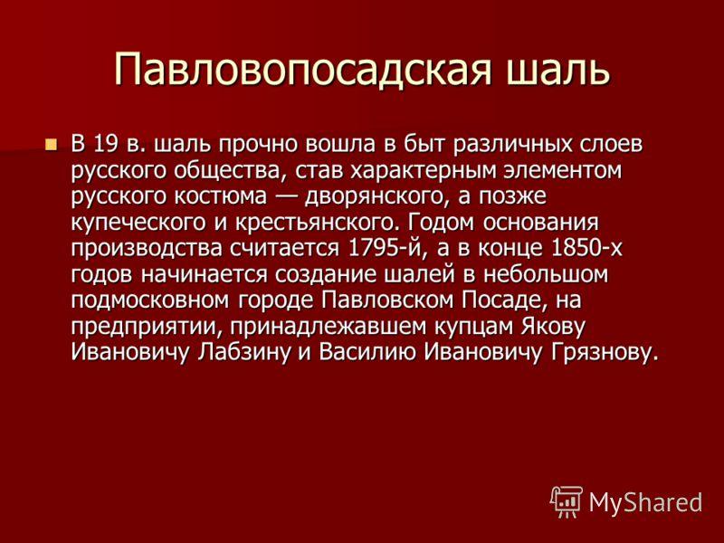 Павловопосадская шаль В 19 в. шаль прочно вошла в быт различных слоев русского общества, став характерным элементом русского костюма дворянского, а позже купеческого и крестьянского. Годом основания производства считается 1795-й, а в конце 1850-х год