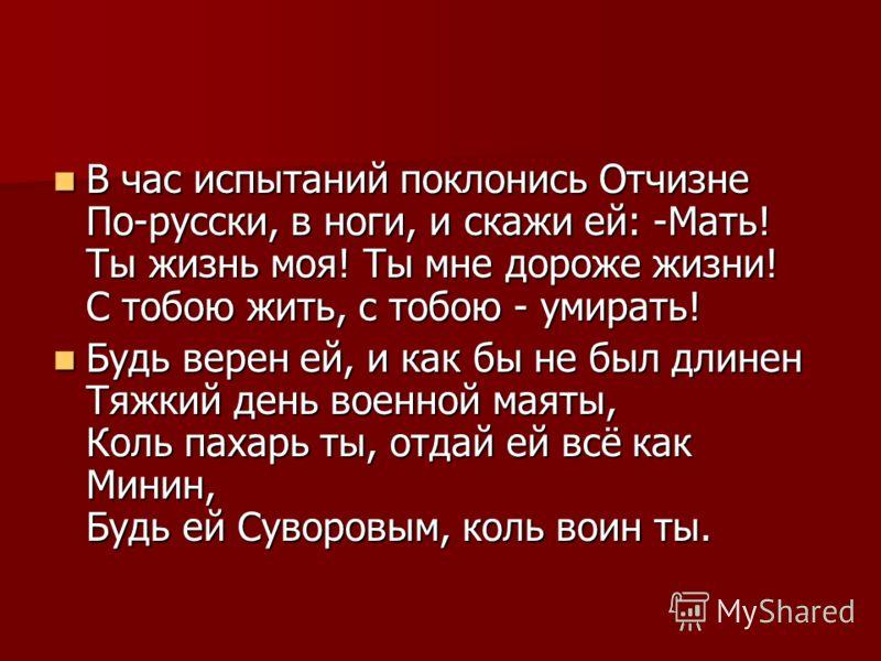 В час испытаний поклонись Отчизне По-русски, в ноги, и скажи ей: -Мать! Ты жизнь моя! Ты мне дороже жизни! С тобою жить, с тобою - умирать! В час испытаний поклонись Отчизне По-русски, в ноги, и скажи ей: -Мать! Ты жизнь моя! Ты мне дороже жизни! С т