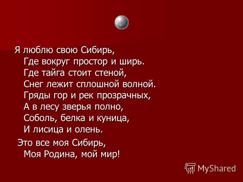 Я люблю свою Сибирь, Где вокруг простор и ширь. Где тайга стоит стеной, Снег лежит сплошной волной. Гряды гор и рек прозрачных, А в лесу зверья полно, Соболь, белка и куница, И лисица и олень. Это все моя Сибирь, Моя Родина, мой мир! Это все моя Сиби